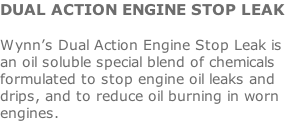 DUAL ACTION ENGINE STOP LEAK  Wynn's Dual Action Engine Stop Leak is an oil soluble special blend of chemicals formulated to stop engine oil leaks and drips, and to reduce oil burning in worn engines.