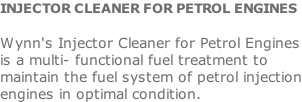 INJECTOR CLEANER FOR PETROL ENGINES  Wynn's Injector Cleaner for Petrol Engines is a multi- functional fuel treatment to maintain the fuel system of petrol injection engines in optimal condition.