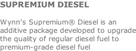 SUPREMIUM DIESEL  Wynn's Supremium® Diesel is an additive package developed to upgrade the quality of regular diesel fuel to premium-grade diesel fuel