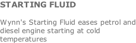 STARTING FLUID  Wynn's Starting Fluid eases petrol and diesel engine starting at cold temperatures