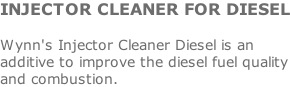 INJECTOR CLEANER FOR DIESEL  Wynn's Injector Cleaner Diesel is an additive to improve the diesel fuel quality and combustion.