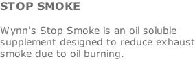 STOP SMOKE  Wynn's Stop Smoke is an oil soluble supplement designed to reduce exhaust smoke due to oil burning.