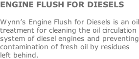 ENGINE FLUSH FOR DIESELS  Wynn's Engine Flush for Diesels is an oil treatment for cleaning the oil circulation system of diesel engines and preventing contamination of fresh oil by residues left behind.