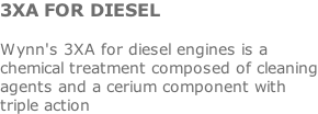 3XA FOR DIESEL  Wynn's 3XA for diesel engines is a chemical treatment composed of cleaning agents and a cerium component with triple action