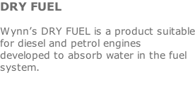 DRY FUEL  Wynn's DRY FUEL is a product suitable for diesel and petrol engines developed to absorb water in the fuel system.
