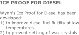ICE PROOF FOR DIESEL  Wynn's Ice Proof for Diesel has been developed: 1) to improve diesel fuel fluidity at low     temperatures 2) to prevent settling of wax crystals