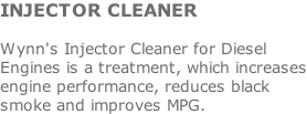 INJECTOR CLEANER  Wynn's Injector Cleaner for Diesel Engines is a treatment, which increases engine performance, reduces black smoke and improves MPG.