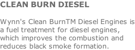 CLEAN BURN DIESEL  Wynn's Clean BurnTM Diesel Engines is a fuel treatment for diesel engines, which improves the combustion and reduces black smoke formation.
