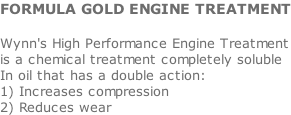 FORMULA GOLD ENGINE TREATMENT  Wynn's High Performance Engine Treatment is a chemical treatment completely soluble In oil that has a double action: 1) Increases compression 2) Reduces wear