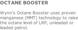 OCTANE BOOSTER  Wynn's Octane Booster uses proven manganese (MMT) technology to raise the octane level of LRP, unleaded or leaded petrol.