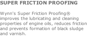 SUPER FRICTION PROOFING  Wynn's Super Friction Proofing® improves the lubricating and cleaning properties of engine oils, reduces friction and prevents formation of black sludge and varnish.