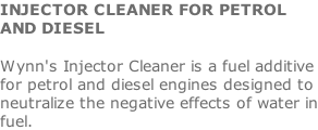 INJECTOR CLEANER FOR PETROL AND DIESEL  Wynn's Injector Cleaner is a fuel additive for petrol and diesel engines designed to neutralize the negative effects of water in fuel.