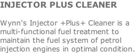 INJECTOR PLUS CLEANER  Wynn's Injector +Plus+ Cleaner is a multi-functional fuel treatment to maintain the fuel system of petrol injection engines in optimal condition.